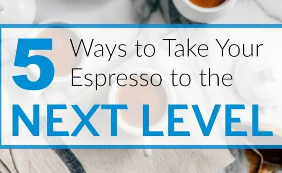 5 ways to take your espresso to the next level .