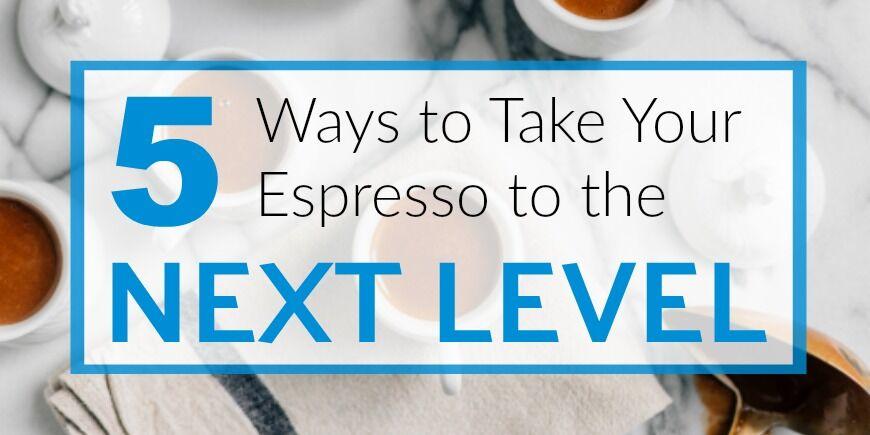 5 ways to take your espresso to the next level .