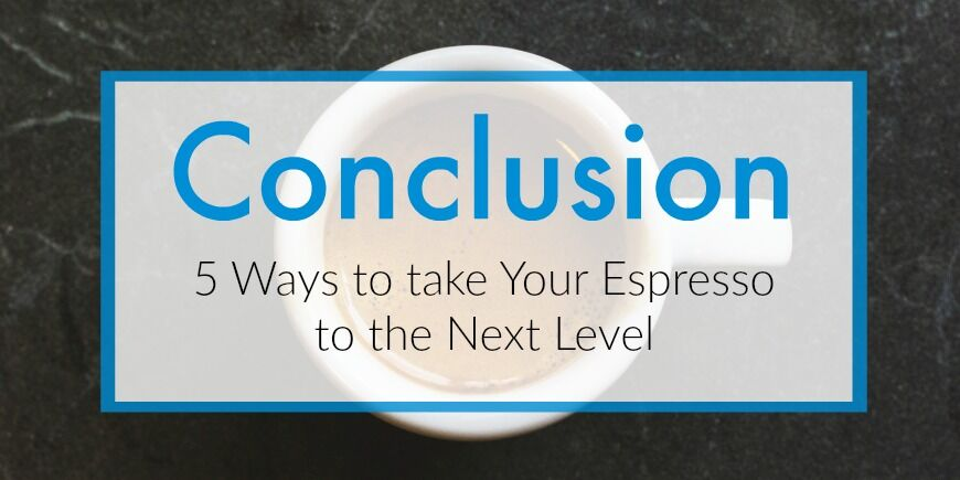 5 ways to take your espresso to the next level - conclusion.